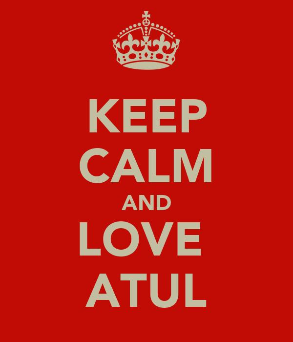 KEEP CALM AND LOVE  ATUL