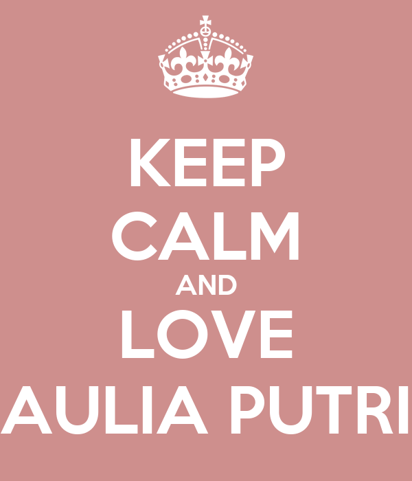 KEEP CALM AND LOVE AULIA PUTRI