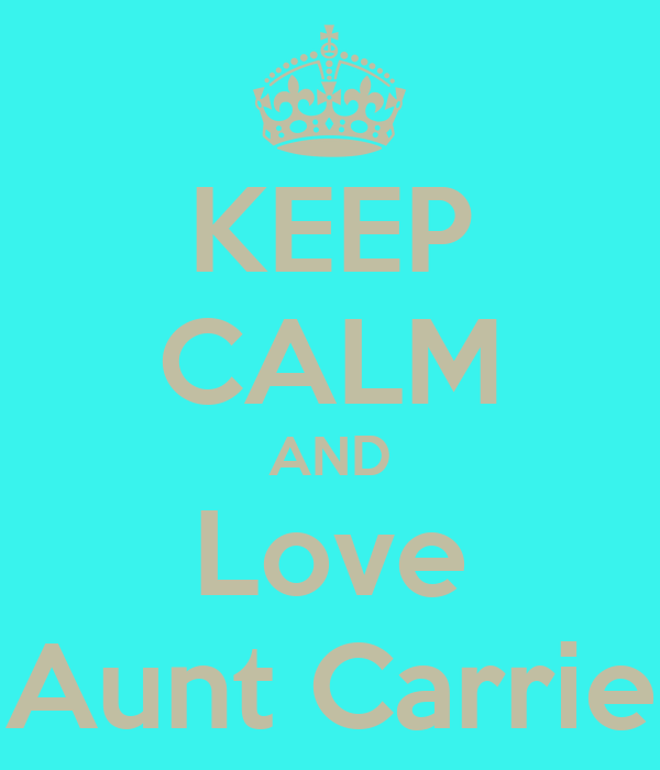 KEEP CALM AND Love Aunt Carrie