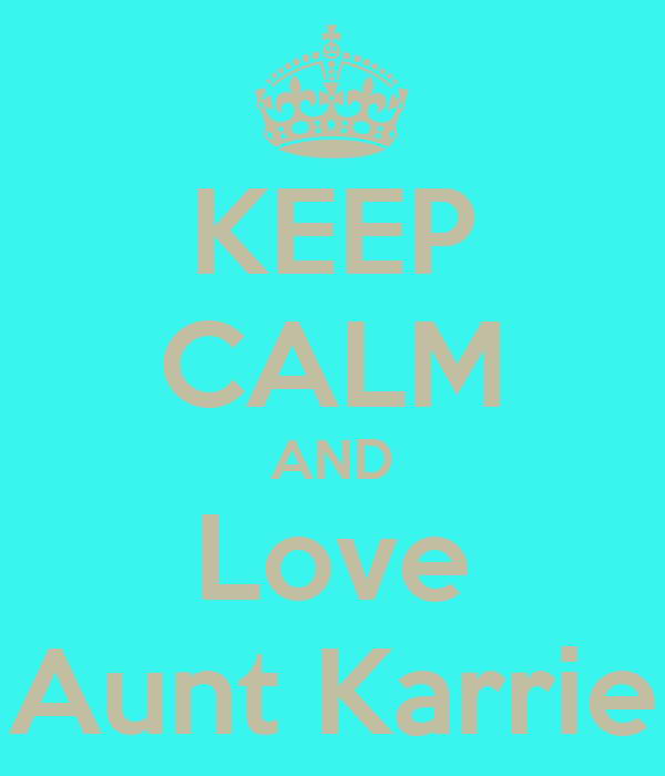 KEEP CALM AND Love Aunt Karrie
