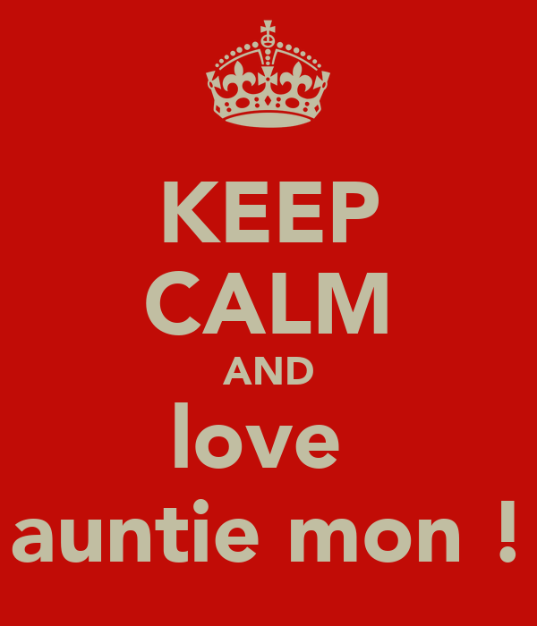 KEEP CALM AND love  auntie mon !