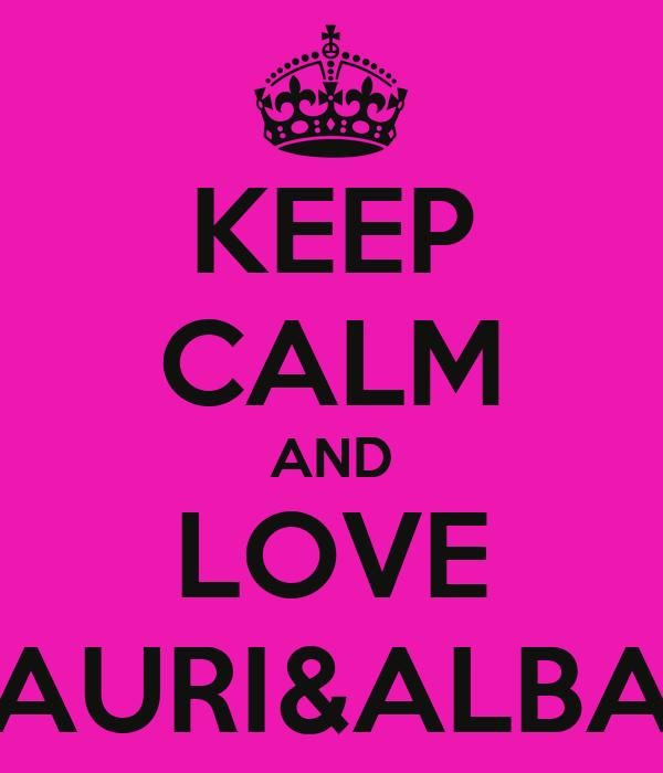 KEEP CALM AND LOVE AURI&ALBA