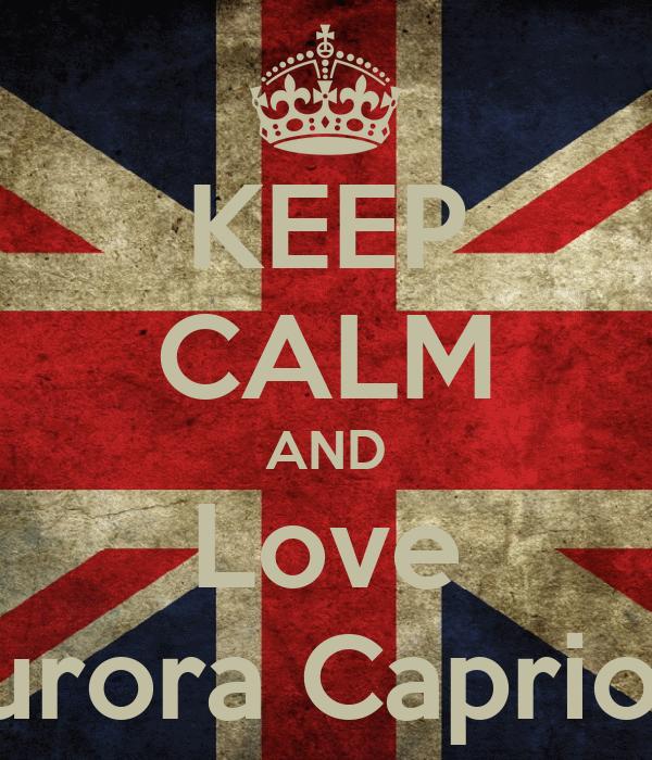 KEEP CALM AND Love Aurora Capriotti