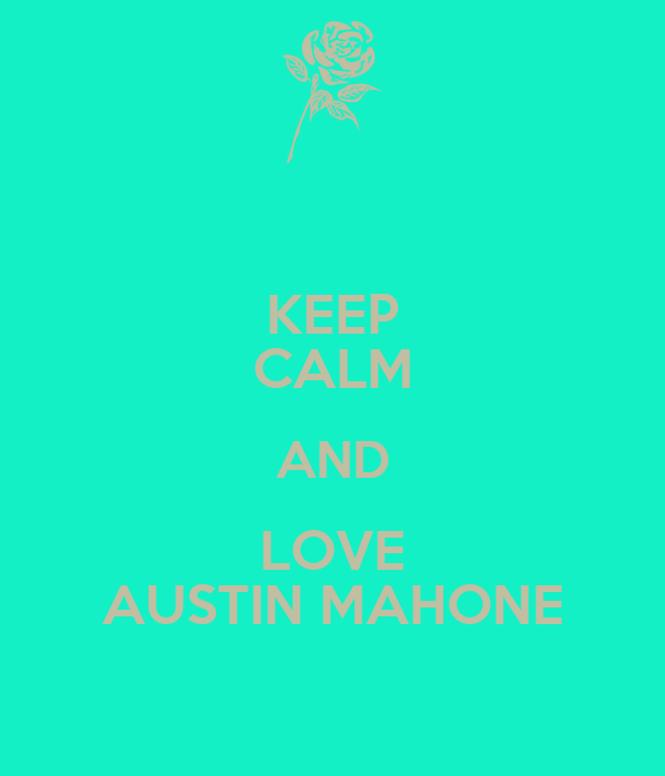 KEEP CALM AND LOVE AUSTIN MAHONE