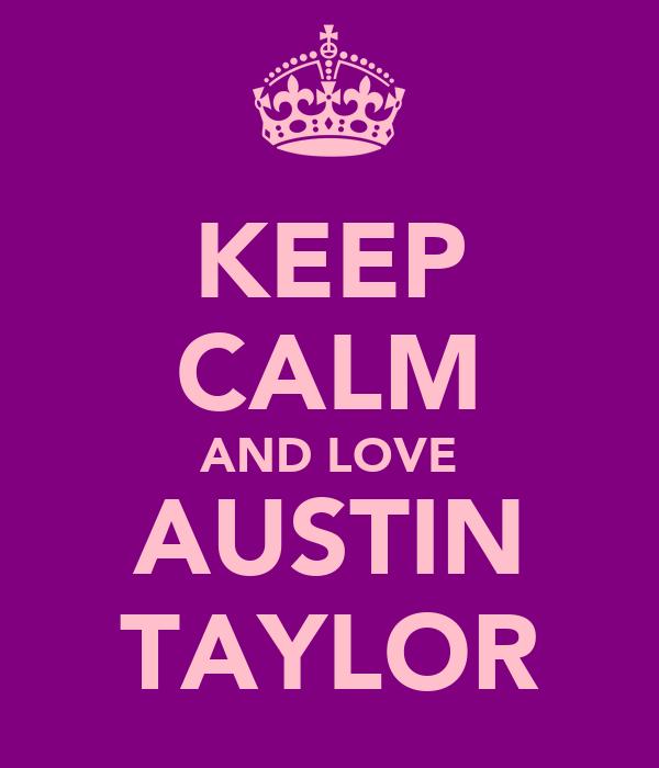 KEEP CALM AND LOVE AUSTIN TAYLOR