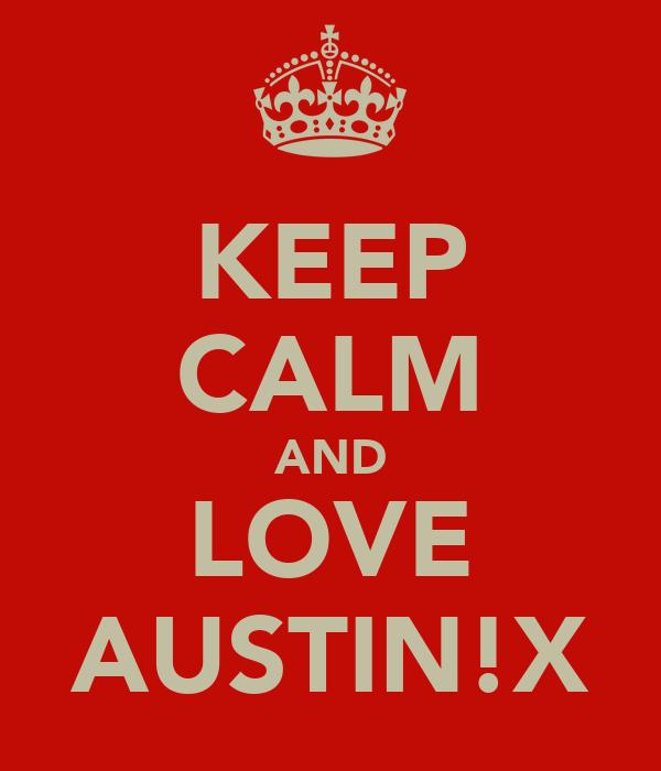 KEEP CALM AND LOVE AUSTIN!X