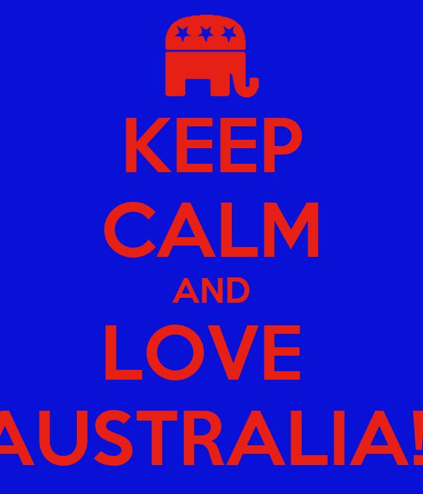 KEEP CALM AND LOVE  AUSTRALIA!
