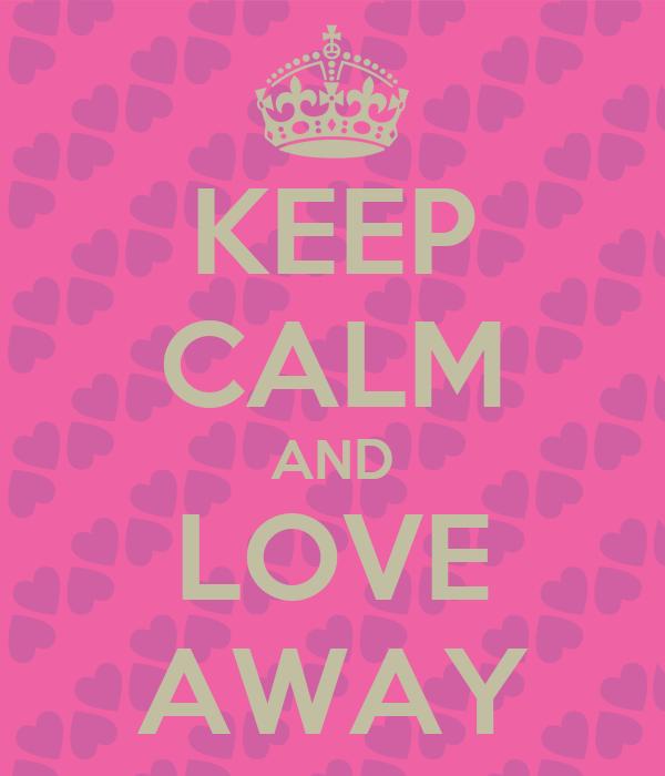 KEEP CALM AND LOVE AWAY