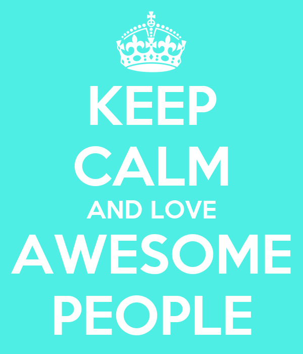 KEEP CALM AND LOVE AWESOME PEOPLE