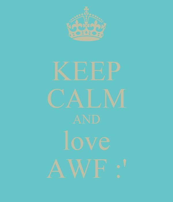 KEEP CALM AND love AWF :'