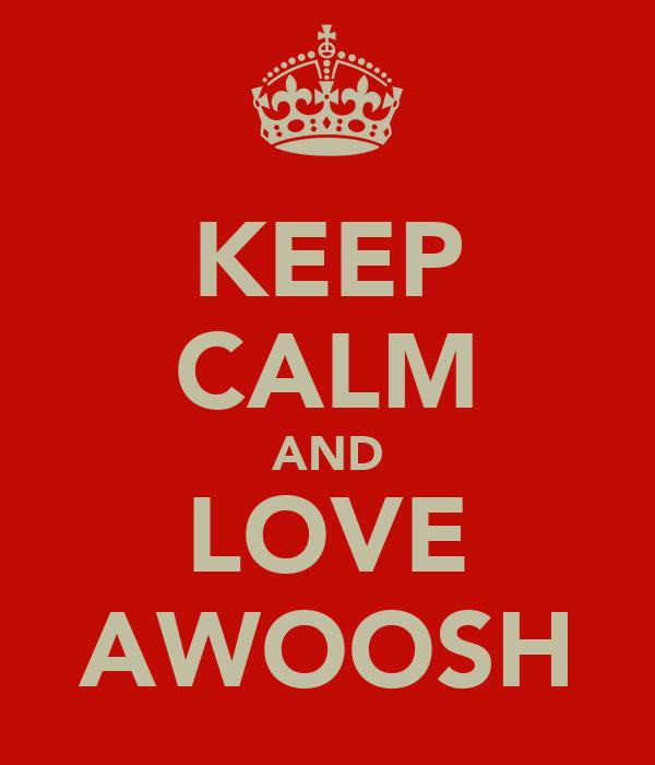 KEEP CALM AND LOVE AWOOSH