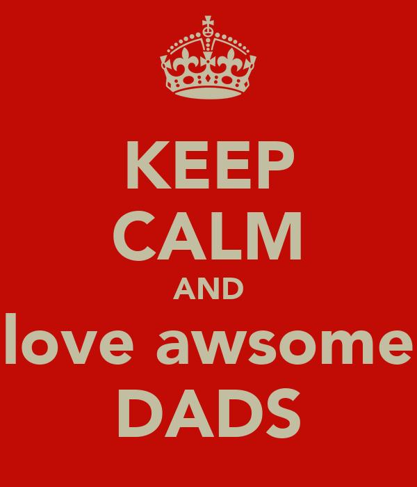 KEEP CALM AND love awsome DADS