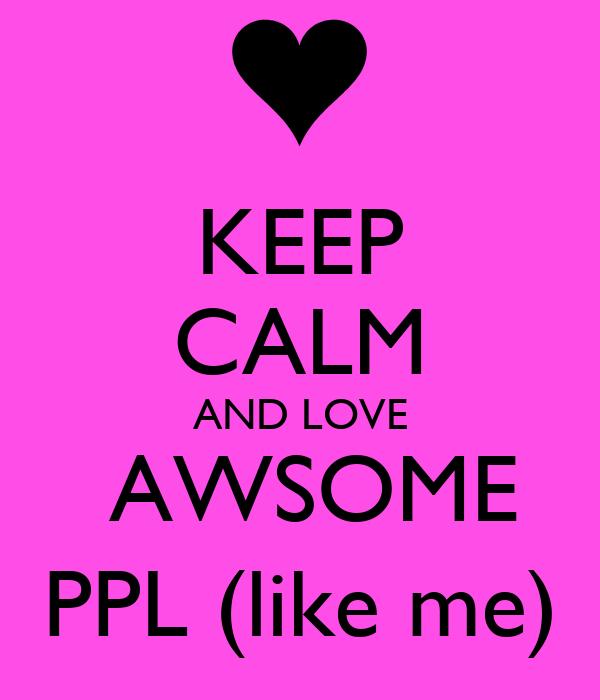 KEEP CALM AND LOVE  AWSOME PPL (like me)