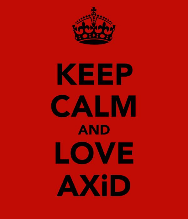 KEEP CALM AND LOVE AXiD