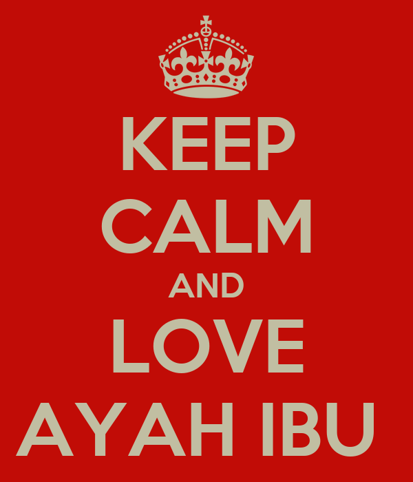 KEEP CALM AND LOVE AYAH IBU