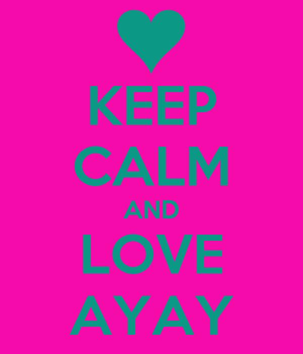 KEEP CALM AND LOVE AYAY
