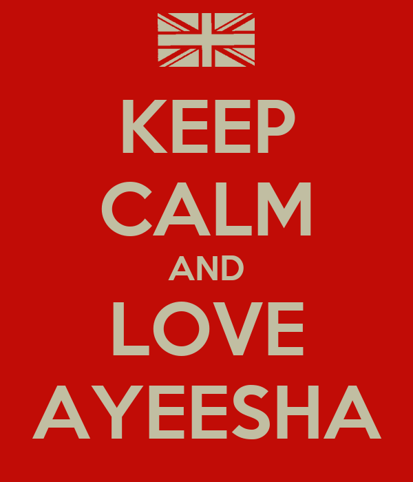 KEEP CALM AND LOVE AYEESHA