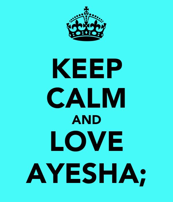 KEEP CALM AND LOVE AYESHA;