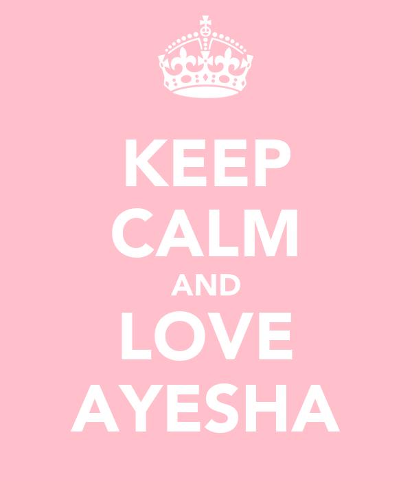 KEEP CALM AND LOVE AYESHA