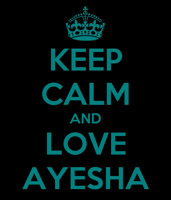 KEEP CALM AND LOVE AYESHA