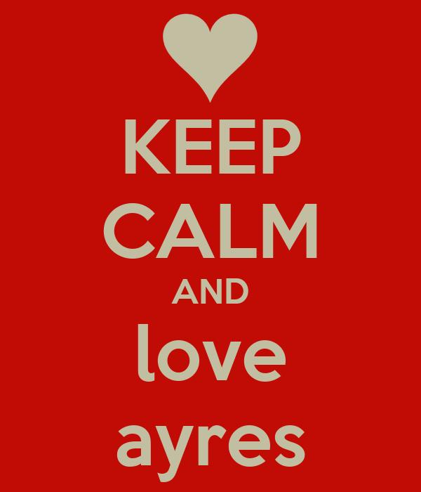 KEEP CALM AND love ayres