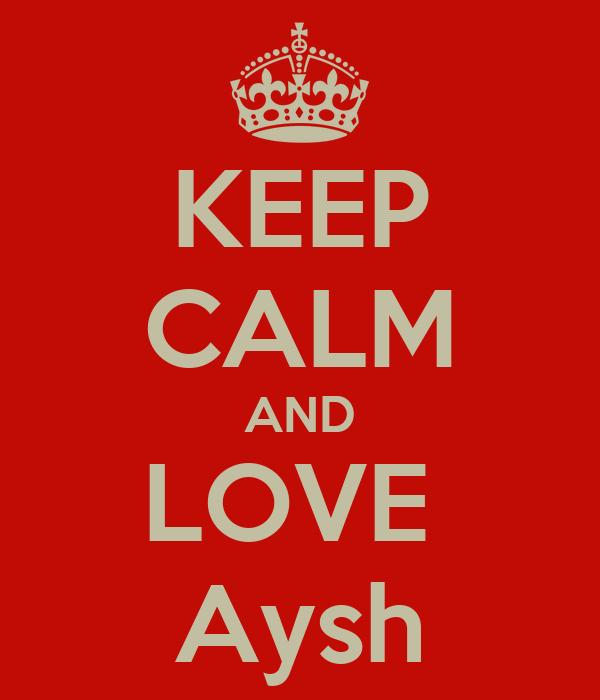 KEEP CALM AND LOVE  Aysh
