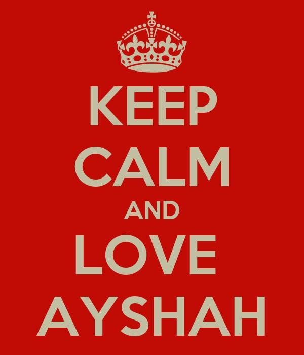 KEEP CALM AND LOVE  AYSHAH