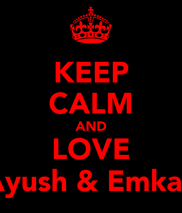KEEP CALM AND LOVE Ayush & Emkay
