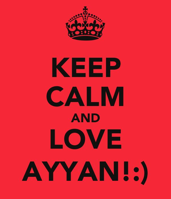KEEP CALM AND LOVE AYYAN!:)