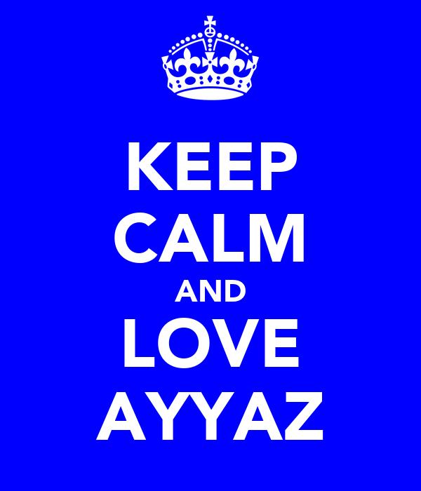 KEEP CALM AND LOVE AYYAZ