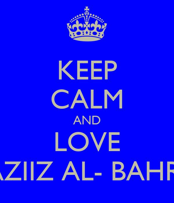 KEEP CALM AND LOVE AZIIZ AL- BAHRI