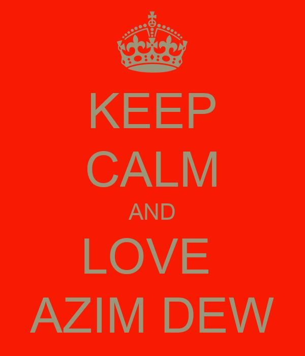 KEEP CALM AND LOVE  AZIM DEW