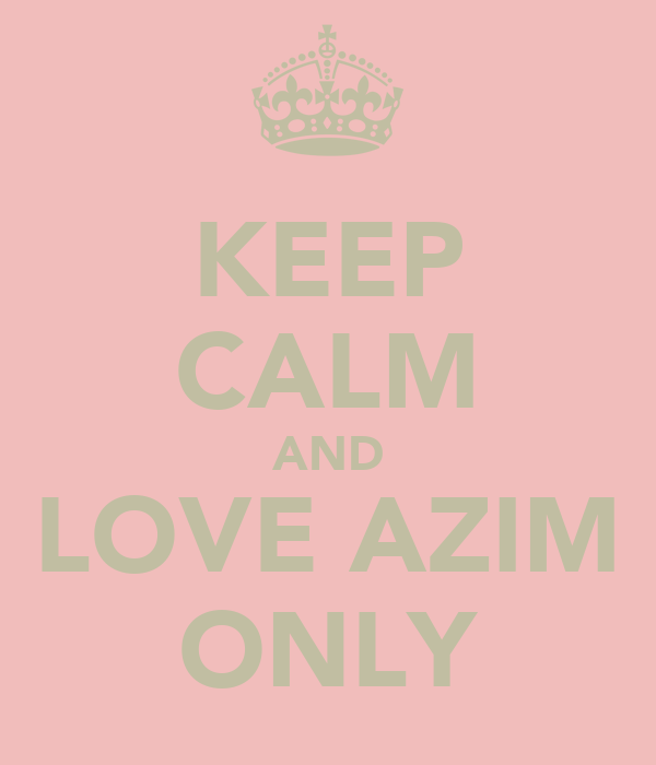 KEEP CALM AND LOVE AZIM ONLY