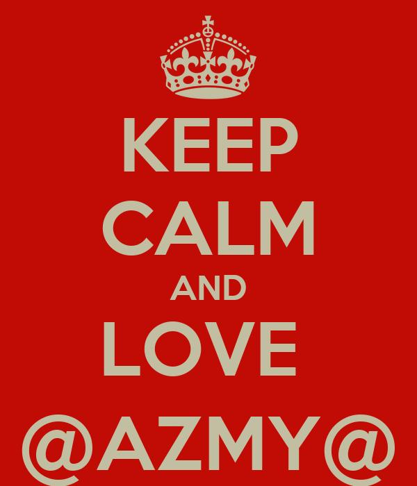 KEEP CALM AND LOVE  @AZMY@