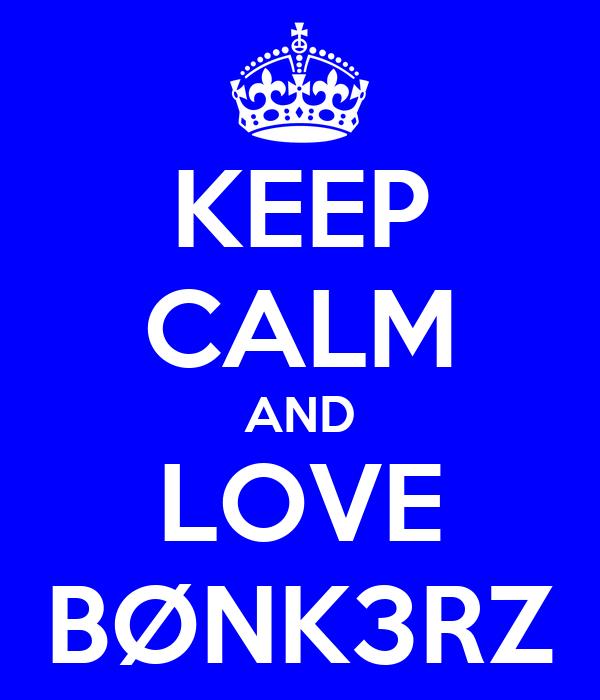 KEEP CALM AND LOVE  BØNK3RZ