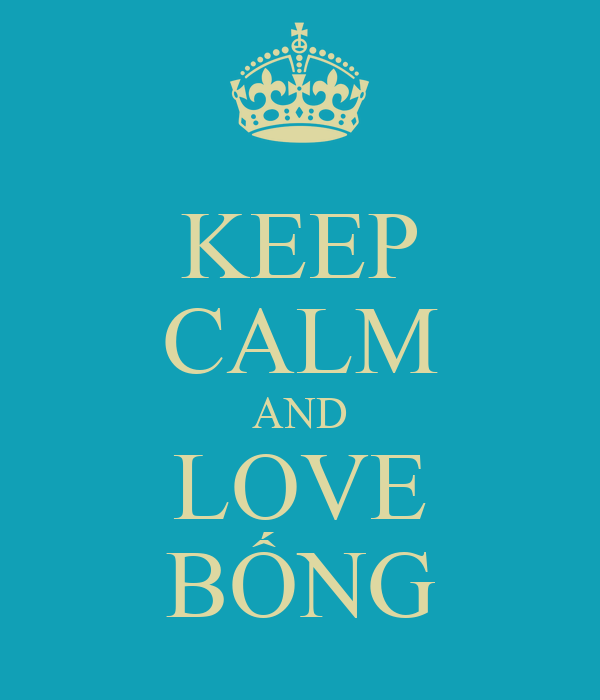 KEEP CALM AND LOVE BỐNG
