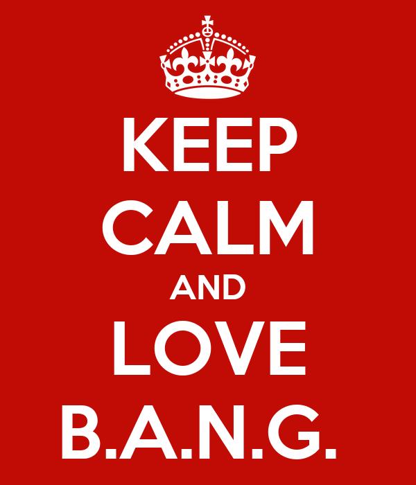 KEEP CALM AND LOVE B.A.N.G.