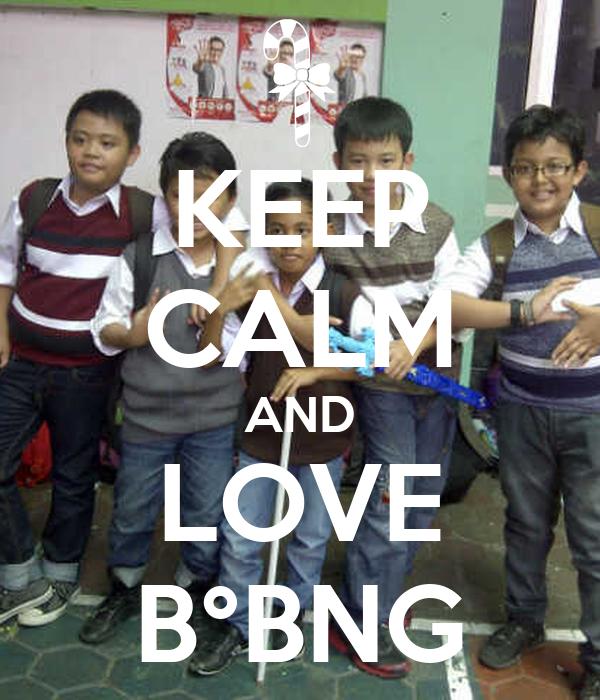 KEEP CALM AND LOVE B°BNG