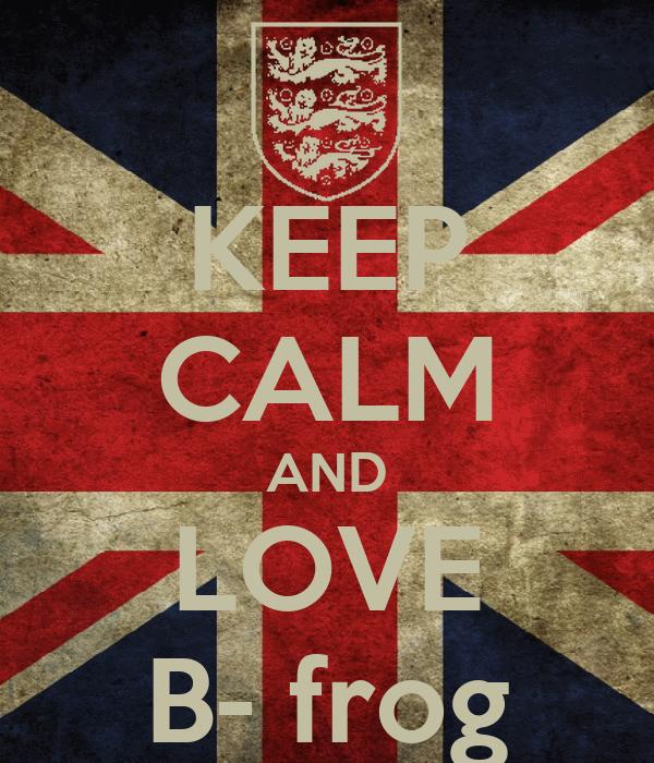 KEEP CALM AND LOVE B- frog