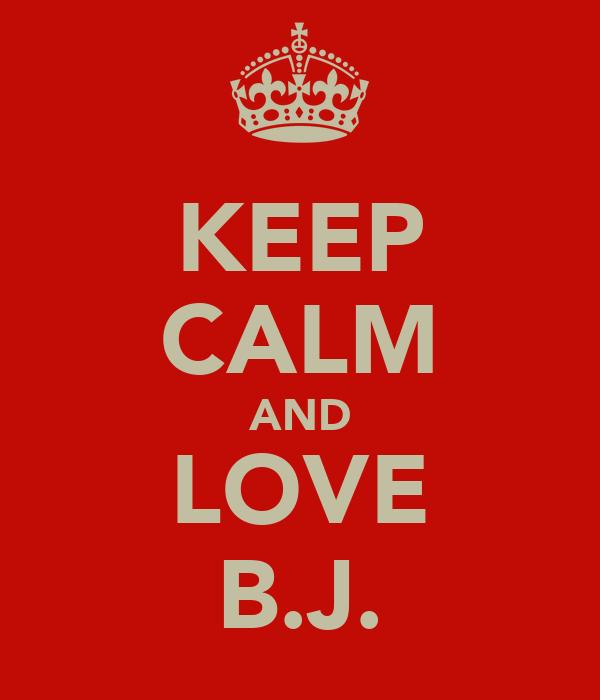KEEP CALM AND LOVE B.J.