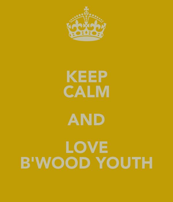 KEEP CALM AND LOVE B'WOOD YOUTH