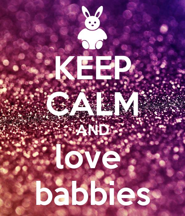 KEEP CALM AND love  babbies