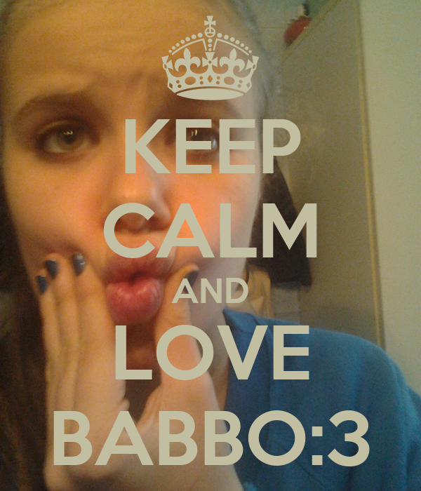 KEEP CALM AND LOVE BABBO:3