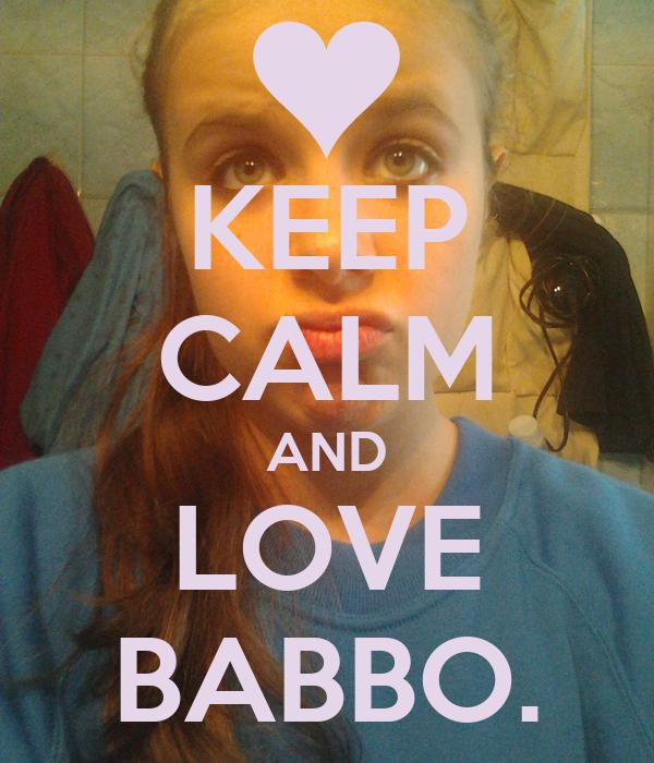 KEEP CALM AND LOVE BABBO.
