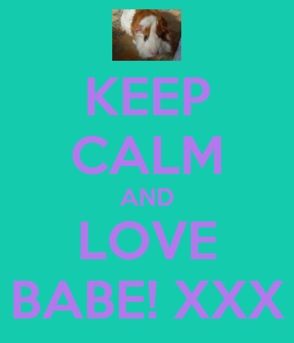 KEEP CALM AND LOVE BABE! XXX
