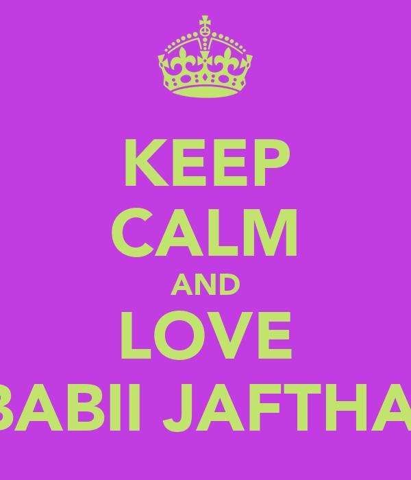 KEEP CALM AND LOVE BABII JAFTHA