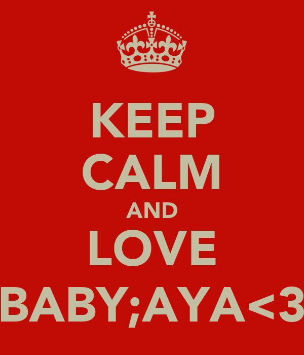 KEEP CALM AND LOVE BABY;AYA<3