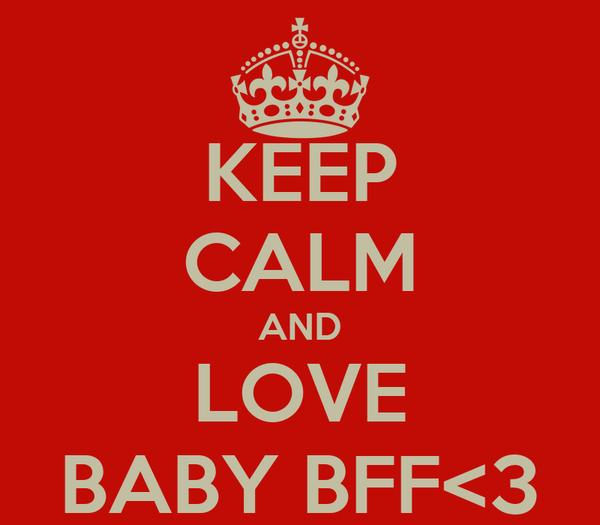 KEEP CALM AND LOVE BABY BFF<3
