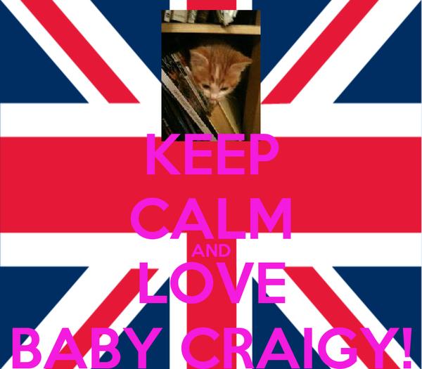 KEEP CALM AND LOVE BABY CRAIGY!