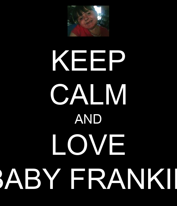 KEEP CALM AND LOVE BABY FRANKIE